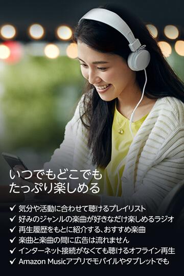 いつでもどこでもたっぷり楽しめる。気分や活動に合わせて聴けるプレイリスト。好みのジャンルの楽曲が好きなだけ楽しめるラジオ。再生履歴をもとに紹介する、おすすめ楽曲。楽曲と楽曲の間に広告は流れません。インターネット接続がなくても聴けるオフライン再生。Amazon Musicアプリでモバイルやタブレットでも。