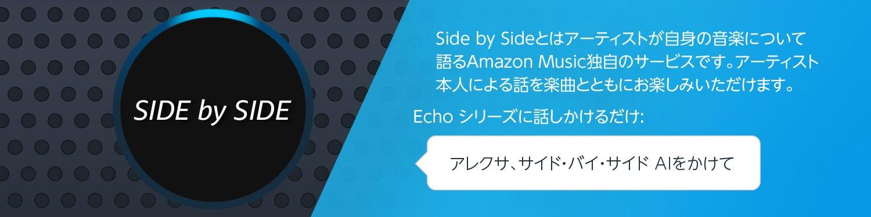 SIDE by SIDEとはアーティストが自身の音楽について語るAmazon Music独自のサービスです。アーティスト本人による話を楽曲とともにお楽しみいただけます。Echo シリーズに話しかけるだけ: アレクサ、サイド・バイ・サイド AIをかけて