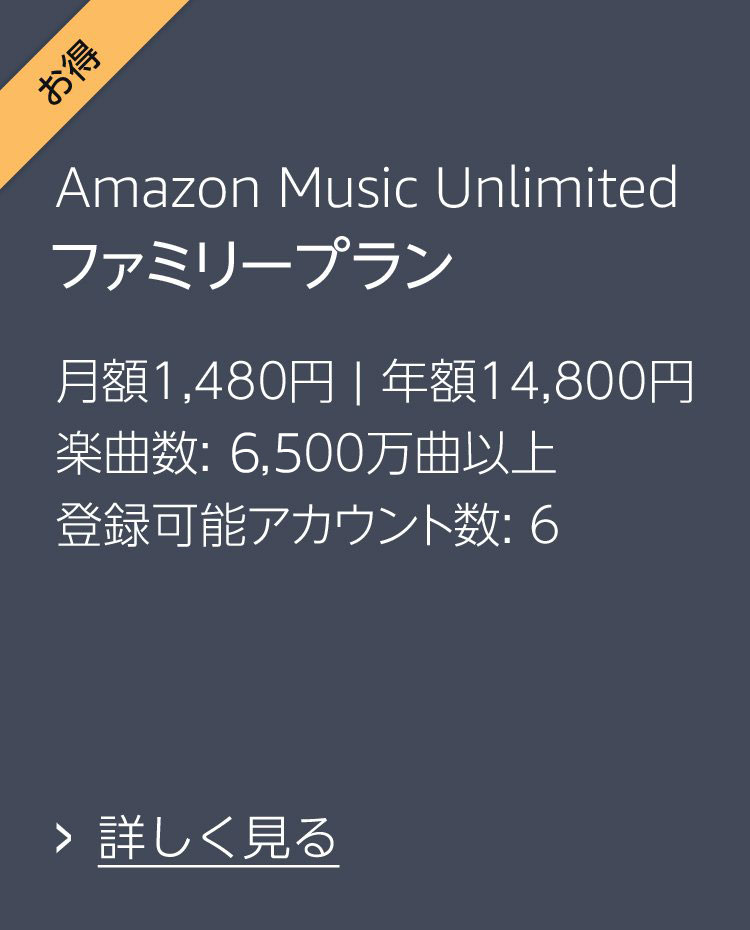 Amazon Music Unlimited ファミリープラン 月額1,480円、年額14,800円 楽曲数: 4,000万曲以上 登録可能アカウント数: 6 詳しく見る