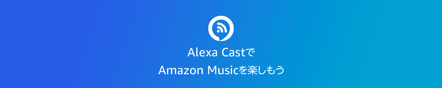 Alexa CastでAmazon Musicを楽しもう