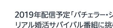 2019年配信予定﹁バチェラー・ジャパン シーズン3﹂ リアル婚活サバイバル番組に挑む女性たちの応募総数*は