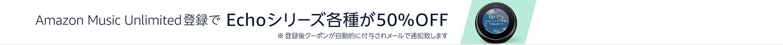 Amazon Music Unlimitedに登録でEchoシリーズ各種が50%OFF
