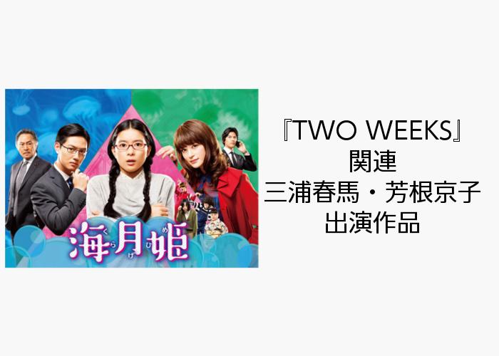 TWO WEEKS 関連 三浦春馬・芳根京子 出演作品