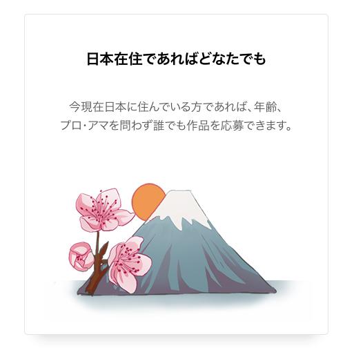 日本在住であればどなたでも今現在日本に住んでいる方であれば、年齢、プロ・アマを問わず誰でも作品を応募できます。