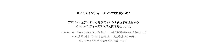 第1回 Kindleインディーズマンガ大賞Amazon.co.jpが主催する初のマンガ大賞です。アマチュア漫画 応募作品は読者の反応およびマンガ業界の著名人により審査されます。賞金総額は500万円!