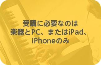受講に必要なのは楽器とPC、またはiPad、iPhoneのみ