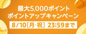最大5,000ポイント還元 ポイントアップキャンペーン 8/10[月・祝] 23:59まで