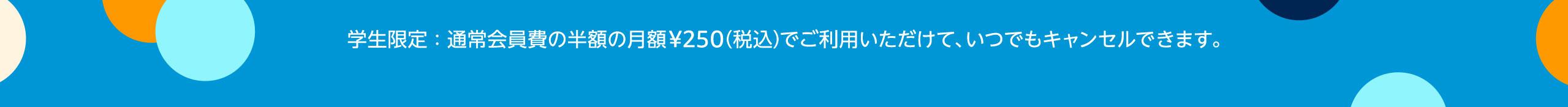 学生限定:通常会員費の半額の月額¥250(税込)でご利用いただけて、いつでもキャンセルできます。