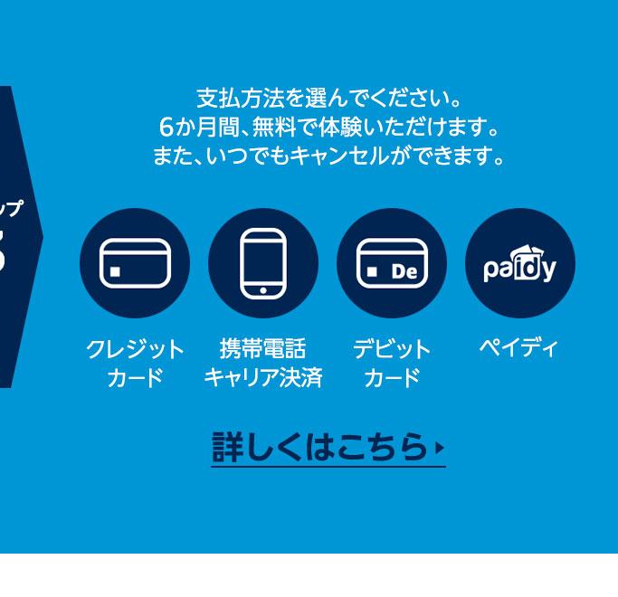 ステップ3 支払方法を選んでください。6か月間、無料で体験いただけます。また、いつでもキャンセルができます。  クレジットカード / 携帯電話キャリア決済 / デビットカード / ペイディ   詳しくはこちら