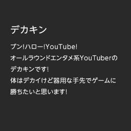 デカキン   ブン!ハロー!YouTube! オールラウンドエンタメ系YouTuberの デカキンです! 体はデカイけど器用な手先でゲームに勝ちたいと思います!
