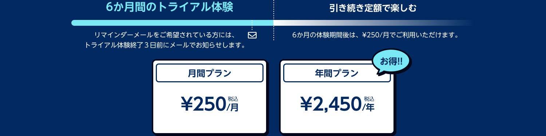 6ヶ月のトライアル体験終了3日前にメールでお知らせします。引き続き定額でお楽しみいただく場合、月額プランは¥250/月(税込)、年間プランは¥2,450/年(税込)でご利用いただけまうす。