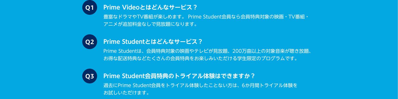 よくある質問 Q1、Prime Videoとはどんなサービス? Q2、Prime Studentとはどんなサービス? Q3、Prime Student会員のトライアル体験はできますか?