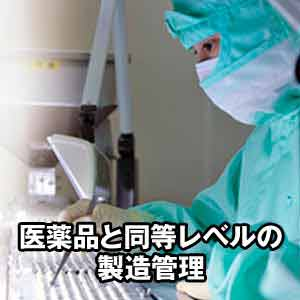 ●医薬品と同等レベルの厳しい製造管理基準