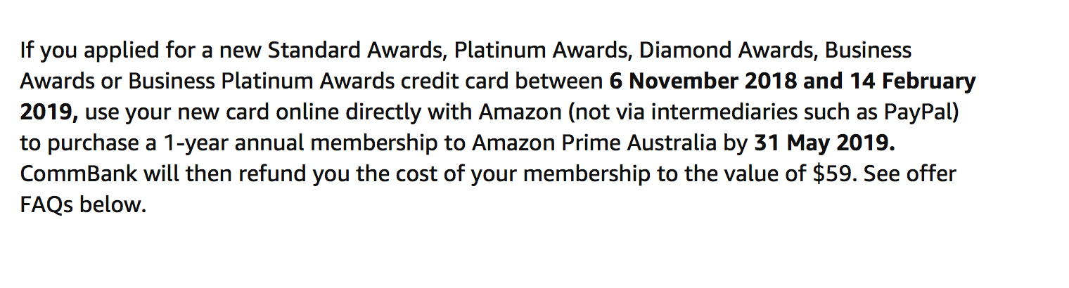 If you applied for a new Standard Awards, Platinum Awards, Diamond Awards, Business Awards or Business Platinum Awards credit card between 6 November 2018 and 14 February 2019, use your new card online directly with Amazon (not via intermediaries such as PayPal) to purchase a 1-year annual membership to Amazon Prime Australia by 31 May 2019. CommBank will then refund you the cost of your membership to the value of $59. See offer FAQs below.