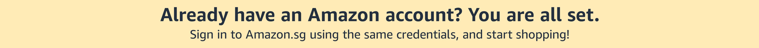 Already have an Amazon account? You are all set. Sign in to Amazon.sg using the same credentials, and start shopping!
