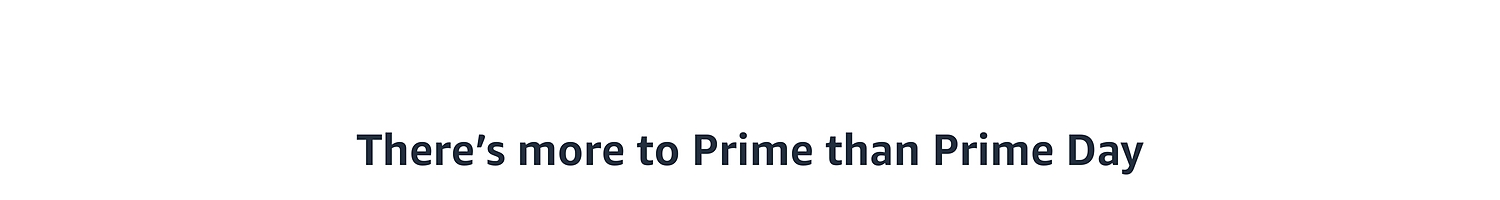 There is more to Prime than Prime Day