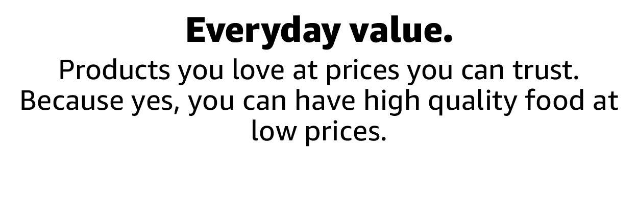 Products you love at prices you can trust. Because yes, you can have high quality food at low prices.