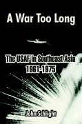A War Too Long: The Usaf In Southeast Asia 1961-1975