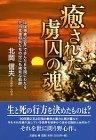癒された虜囚の魂―中国捕虜収容所で歩んだ6年間にわたる元日本軍将兵たちの世にも稀有な軌跡