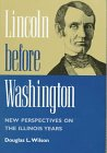 Lincoln Before Washington: New Perspectives on the Illinois Years