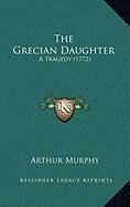 The Grecian Daughter: A Tragedy (1772)