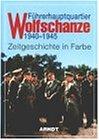 Fuehrerhauptquartier Wolfschanze 1940 - 1945: Zeitgeschichte in Farbe