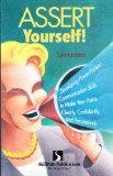 Assert Yourself!: Developing Power-packed Communication Skills to Make Your Points Clearly, Confidently and Persuasively