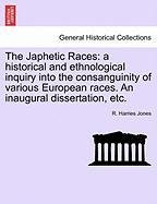 The Japhetic Races: A Historical and Ethnological Inquiry Into the Consanguinity of Various European Races. an Inaugural Dissertation, Etc.