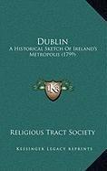 Dublin: A Historical Sketch of Ireland's Metropolis (1799) a Historical Sketch of Ireland's Metropolis (1799)