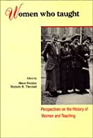 Women Who Taught: Perspectives on the History of Women and Teaching