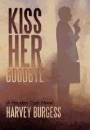 Kiss Her Goodbye: A Houston Cash Novel
