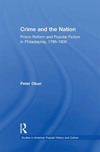 Crime and the Nation: Prison and Popular Fiction in Philadelphia. 1786-1800 (Studies in American Popular History and Culture) (English Edition)