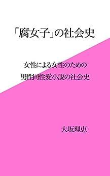 [大坂理恵]の「腐女子」の社会史: 女性による女性のための男性同性愛小説の社会史