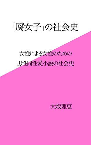 「腐女子」の社会史: 女性による女性のための男性同性愛小説の社会史 -