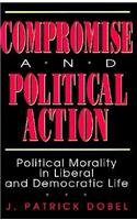 Compromise and Political Action: Political Morality in Liberal and Democratic Life (American Politics and Political)