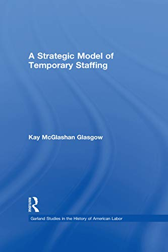 A Strategic Model of Temporary Staffing (Garland Studies in the History of American Labor) (English Edition)