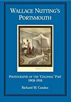 Wallace Nutting's Portsmouth: Photographs of the 'colonial' Past, 1908-1918