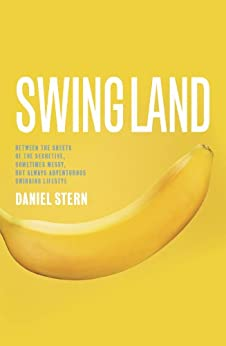 Swingland: Between the Sheets of the Secretive, Sometimes Messy, but Always Adventurous Swinging Lifestyle by [Stern, Daniel]