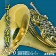ゴールド,金賞!!!2006 全日本吹奏楽コンクール金賞受賞団体迫力のライブ Vol.2 高等学校編