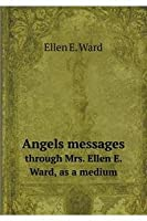 Angels Messages Through Mrs. Ellen E. Ward, as a Medium