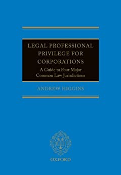 Legal Professional Privilege for Corporations: A Guide to Four Major Common Law Jurisdictions by [Higgins, Andrew]