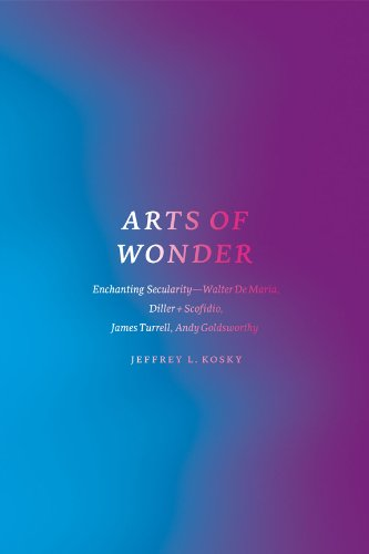 Arts of Wonder: Enchanting Secularity - Walter De Maria, Diller + Scofidio, James Turrell, Andy Goldsworthy (Religion and Postmodernism) by [Kosky, Jeffrey L.]