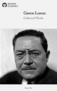 Delphi Collected Works of Gaston Leroux (Illustrated) (Delphi Series Ten Book 26) (English Edition)