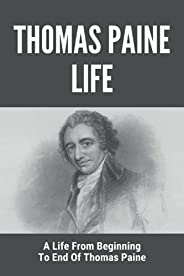 Thomas Paine Life: A Life From Beginning To End Of Thomas Paine: Short Biography Of Thomas Paine