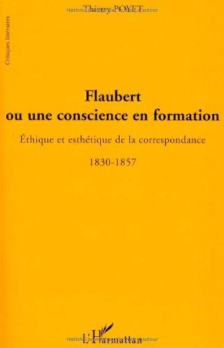 Flaubert ou une conscience en formation : Ethique et esthétique de la correspondance 1830-1857