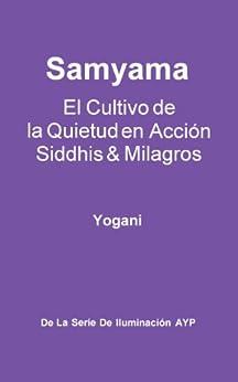 Samyama - El Cultivo de la Quietud en Acción, Siddhis y Milagros (La Serie de Iluminación AYP nº 5) (Spanish Edition) by [Yogani]