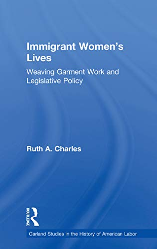 Immigrant Women's Lives: Weaving Garment Work and Legislative Policy (Garland Studies in the History of American Labor) (English Edition)