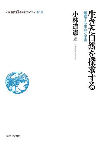 生きた自然を探求する:躍動する生命と宇宙 (小林道憲〈生命の哲学〉コレクション)