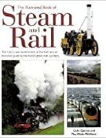 The Illustrated Book of Steam & Rail: The History and Development of the Train and an Evocative Guide to the World's Great Train Journeys