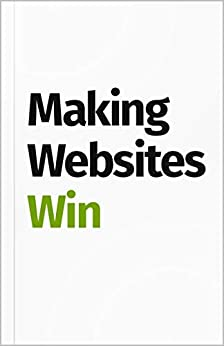 Making Websites Win: Apply the Customer-Centric Methodology That Has Doubled the Sales of Many Leading Websites by [Blanks, Karl, Jesson, Ben]